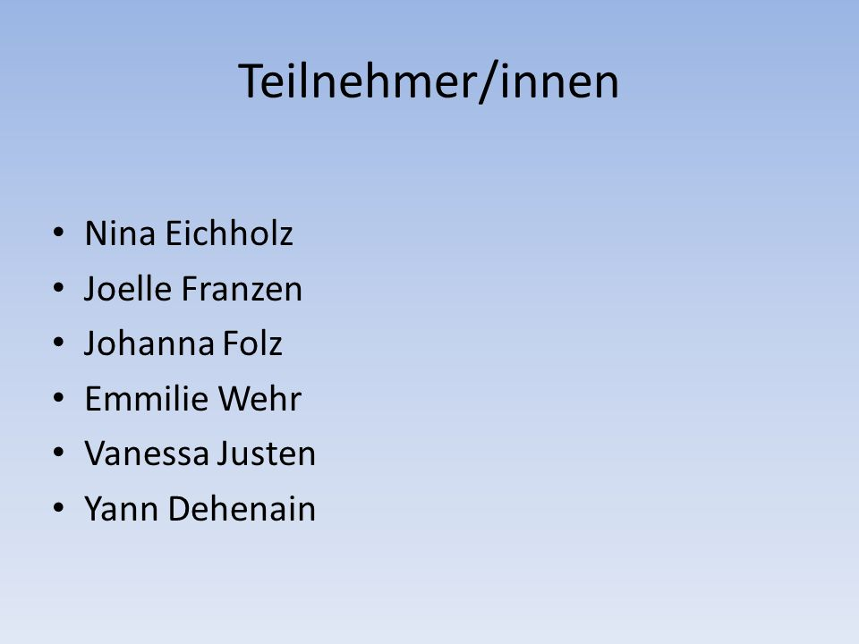 Teilnehmer/innen Nina Eichholz Joelle Franzen Johanna Folz Emmilie Wehr Vanessa Justen Yann Dehenain