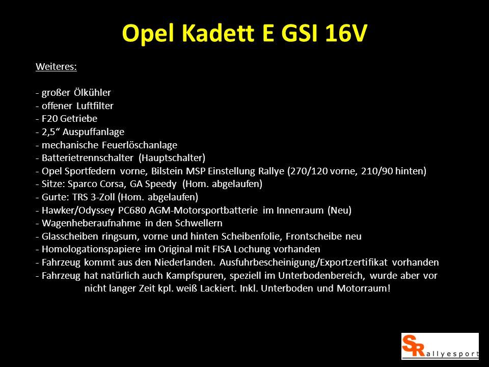 Opel Kadett E GSI 16V Weiteres: - großer Ölkühler - offener Luftfilter - F20 Getriebe - 2,5 Auspuffanlage - mechanische Feuerlöschanlage - Batterietrennschalter (Hauptschalter) - Opel Sportfedern vorne, Bilstein MSP Einstellung Rallye (270/120 vorne, 210/90 hinten) - Sitze: Sparco Corsa, GA Speedy (Hom.