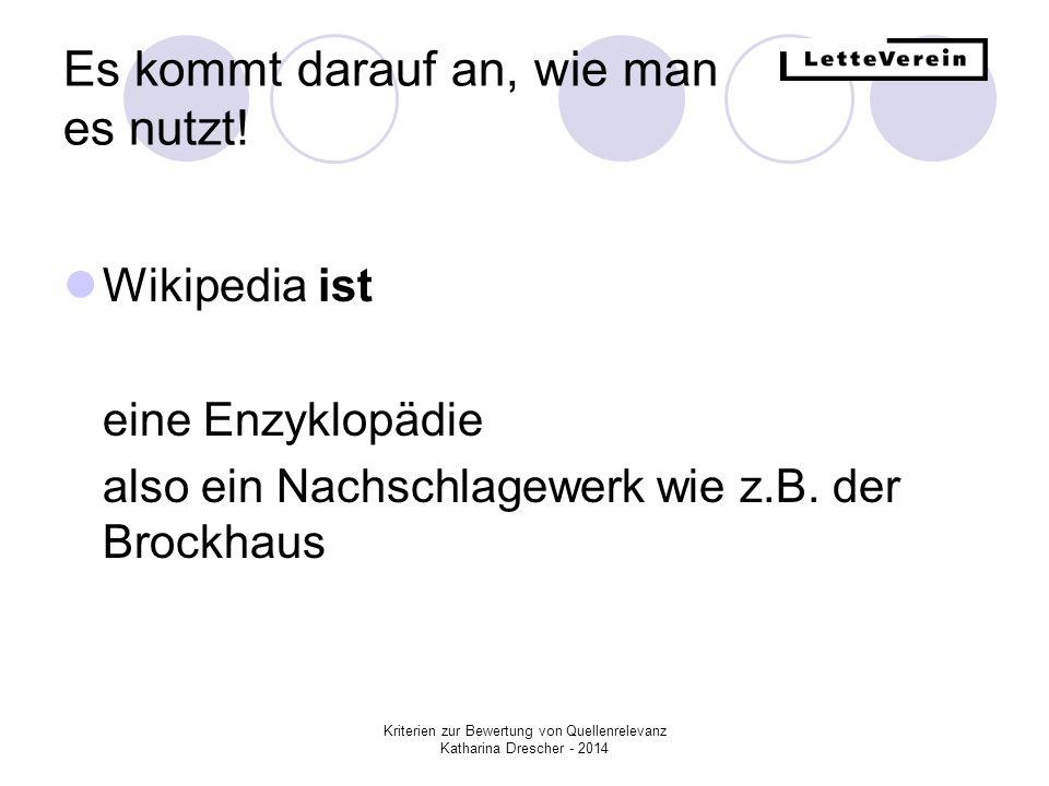 Kriterien zur Bewertung von Quellenrelevanz Katharina Drescher - 2014 Es kommt darauf an, wie man es nutzt! Wikipedia ist eine Enzyklopädie also ein N