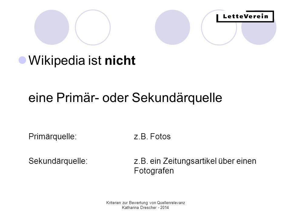 Kriterien zur Bewertung von Quellenrelevanz Katharina Drescher - 2014 Wikipedia ist nicht eine Primär- oder Sekundärquelle Primärquelle:z.B. Fotos Sek