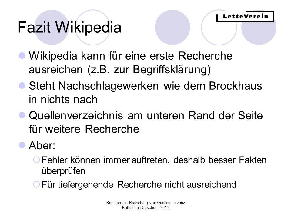 Kriterien zur Bewertung von Quellenrelevanz Katharina Drescher - 2014 Fazit Wikipedia Wikipedia kann für eine erste Recherche ausreichen (z.B. zur Beg