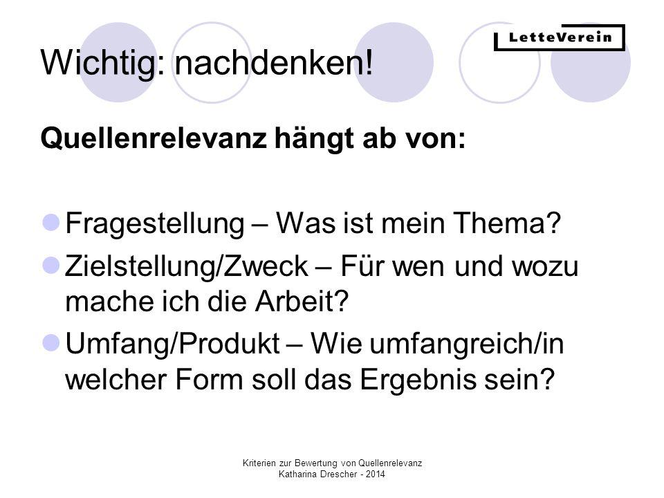 Kriterien zur Bewertung von Quellenrelevanz Katharina Drescher - 2014 Wichtig: nachdenken! Quellenrelevanz hängt ab von: Fragestellung – Was ist mein