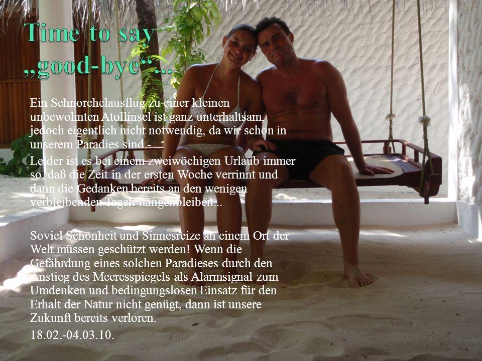 Ein Schnorchelausflug zu einer kleinen unbewohnten Atollinsel ist ganz unterhaltsam, jedoch eigentlich nicht notwendig, da wir schon in unserem Paradies sind.- Leider ist es bei einem zweiwöchigen Urlaub immer so, daß die Zeit in der ersten Woche verrinnt und dann die Gedanken bereits an den wenigen verbleibenden Tagen hängenbleiben...