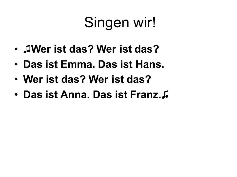 Singen wir! ♫Wer ist das? Wer ist das? Das ist Emma. Das ist Hans. Wer ist das? Das ist Anna. Das ist Franz.♫