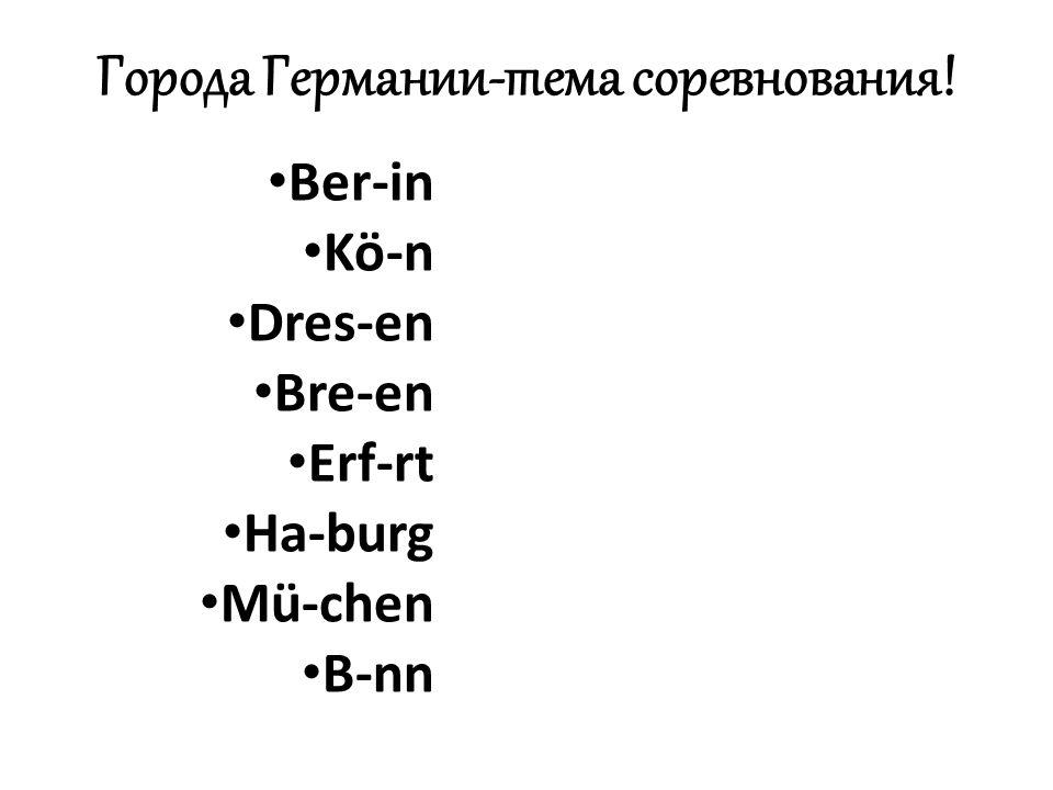 Города Германии-тема соревнования! Ber-in Kö-n Dres-en Bre-en Erf-rt Ha-burg Mü-chen B-nn