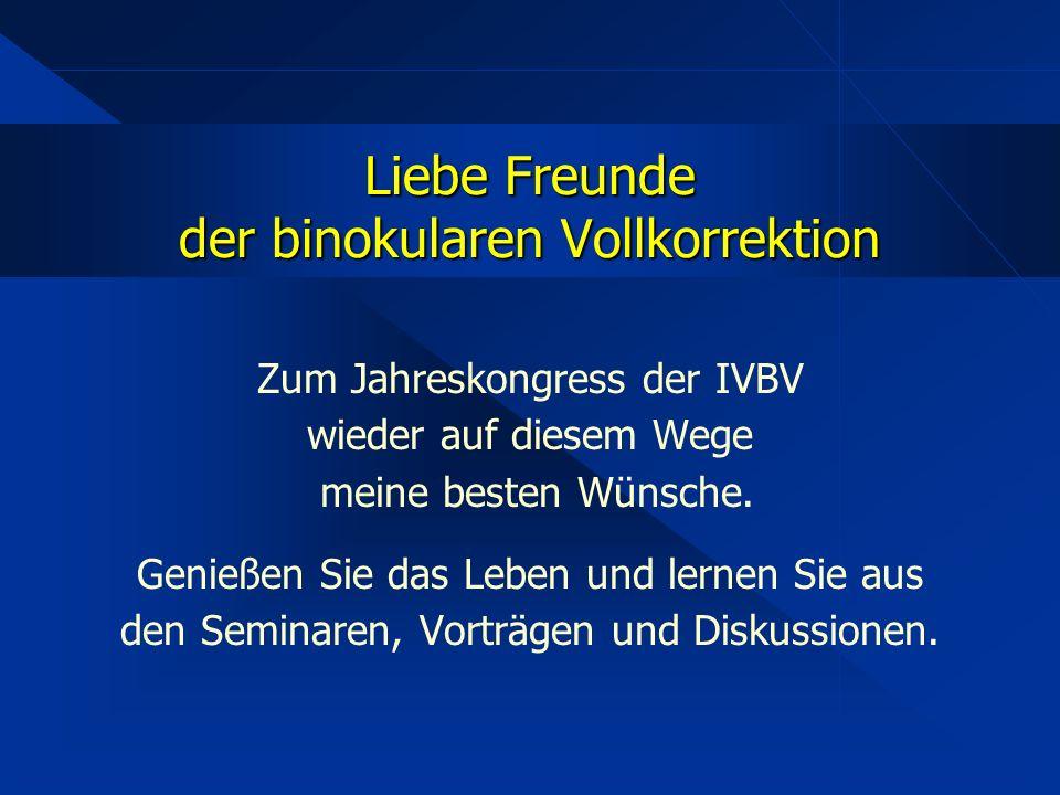 Liebe Freunde der binokularen Vollkorrektion Zum Jahreskongress der IVBV wieder auf diesem Wege meine besten Wünsche.