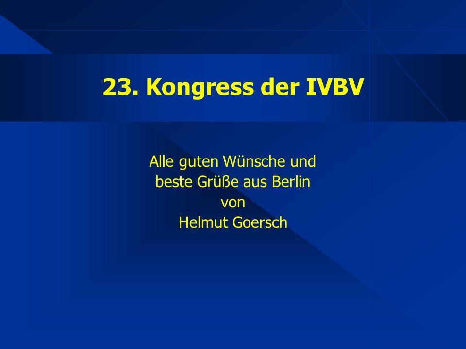 23. Kongress der IVBV Alle guten Wünsche und beste Grüße aus Berlin von Helmut Goersch