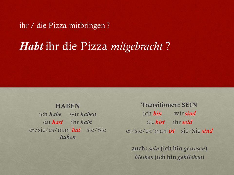 HABEN ich habe wir haben du hast ihr habt er/sie/es/man hat sie/Sie haben Transitionen: SEIN ich bin wir sind du bist ihr seid er/sie/es/man ist sie/Sie sind auch: sein (ich bin gewesen ) bleiben (ich bin geblieben ) ihr / die Pizza mitbringen .