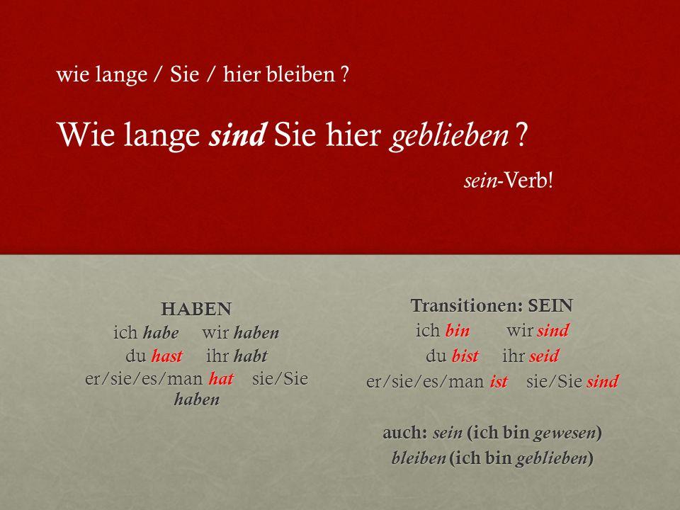 HABEN ich habe wir haben du hast ihr habt er/sie/es/man hat sie/Sie haben Transitionen: SEIN ich bin wir sind du bist ihr seid er/sie/es/man ist sie/S
