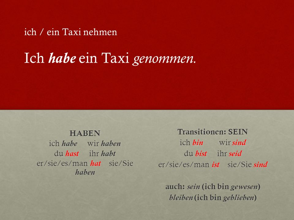 HABEN ich habe wir haben du hast ihr habt er/sie/es/man hat sie/Sie haben Transitionen: SEIN ich bin wir sind du bist ihr seid er/sie/es/man ist sie/Sie sind auch: sein (ich bin gewesen ) bleiben (ich bin geblieben ) ich / ein Taxi nehmen Ich habe ein Taxi genommen.