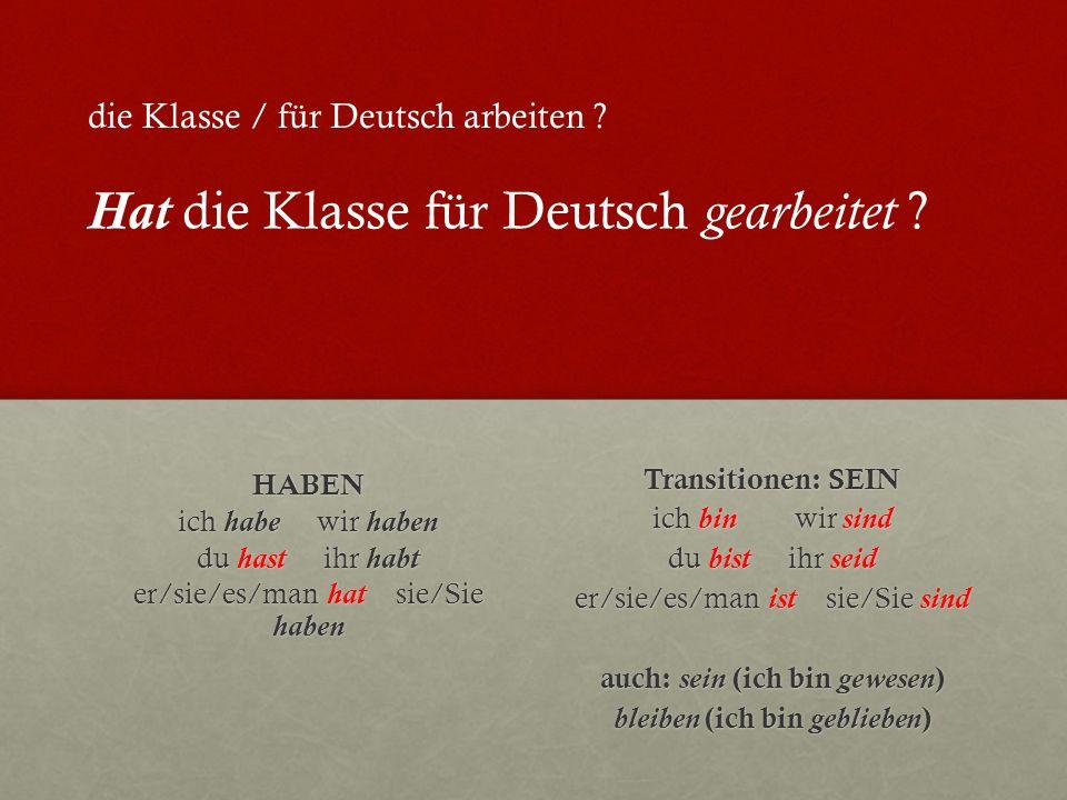 HABEN ich habe wir haben du hast ihr habt er/sie/es/man hat sie/Sie haben Transitionen: SEIN ich bin wir sind du bist ihr seid er/sie/es/man ist sie/Sie sind auch: sein (ich bin gewesen ) bleiben (ich bin geblieben ) die Klasse / für Deutsch arbeiten .