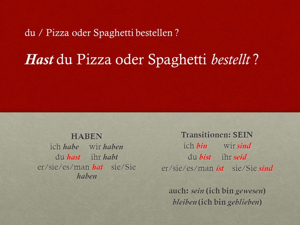 HABEN ich habe wir haben du hast ihr habt er/sie/es/man hat sie/Sie haben Transitionen: SEIN ich bin wir sind du bist ihr seid er/sie/es/man ist sie/Sie sind auch: sein (ich bin gewesen ) bleiben (ich bin geblieben ) du / Pizza oder Spaghetti bestellen .