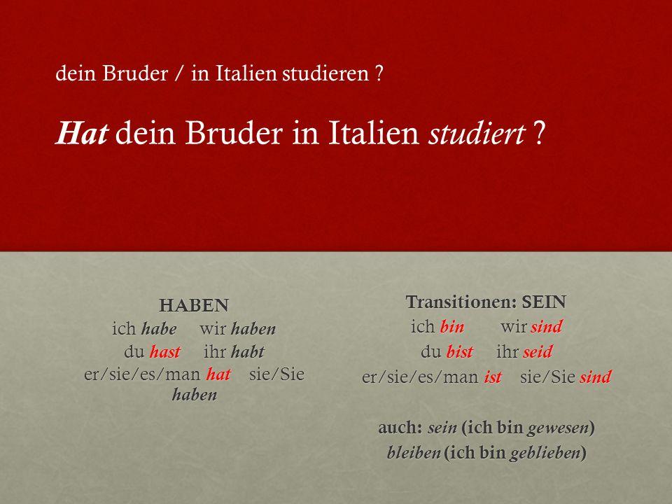 HABEN ich habe wir haben du hast ihr habt er/sie/es/man hat sie/Sie haben Transitionen: SEIN ich bin wir sind du bist ihr seid er/sie/es/man ist sie/Sie sind auch: sein (ich bin gewesen ) bleiben (ich bin geblieben ) dein Bruder / in Italien studieren .