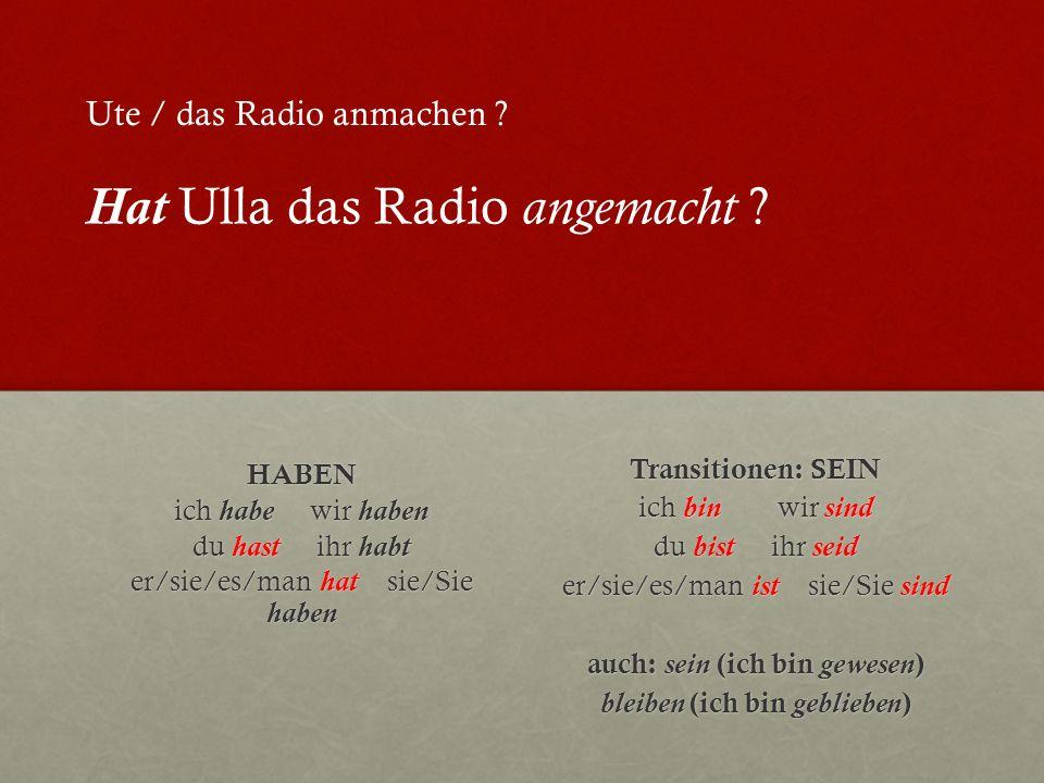 HABEN ich habe wir haben du hast ihr habt er/sie/es/man hat sie/Sie haben Transitionen: SEIN ich bin wir sind du bist ihr seid er/sie/es/man ist sie/Sie sind auch: sein (ich bin gewesen ) bleiben (ich bin geblieben ) Ute / das Radio anmachen .