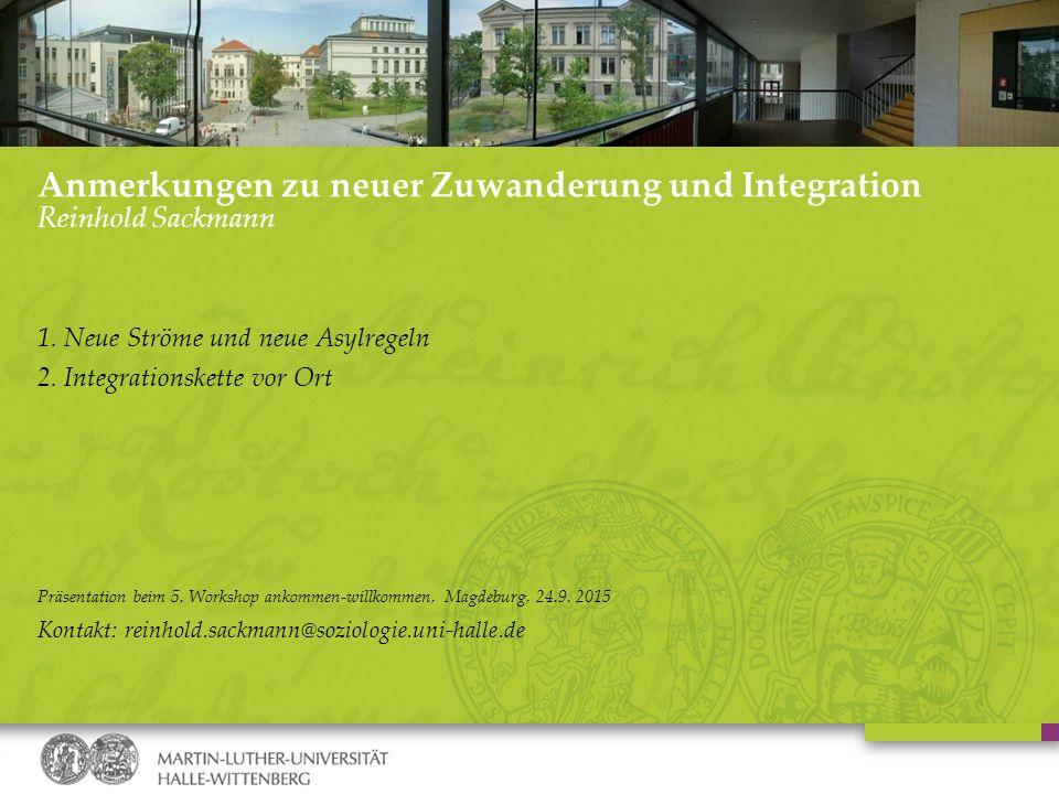 Anmerkungen zu neuer Zuwanderung und Integration Reinhold Sackmann 1. Neue Ströme und neue Asylregeln 2. Integrationskette vor Ort Präsentation beim 5