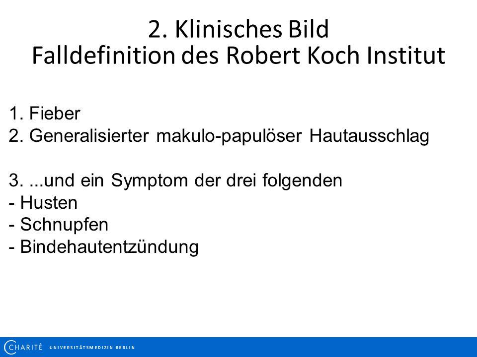2. Klinisches Bild Falldefinition des Robert Koch Institut U N I V E R S I T Ä T S M E D I Z I N B E R L I N 1. Fieber 2. Generalisierter makulo-papul