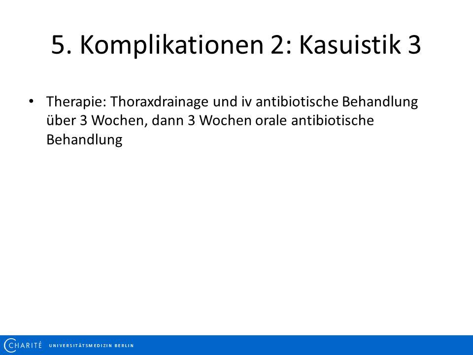 5. Komplikationen 2: Kasuistik 3 U N I V E R S I T Ä T S M E D I Z I N B E R L I N Therapie: Thoraxdrainage und iv antibiotische Behandlung über 3 Woc