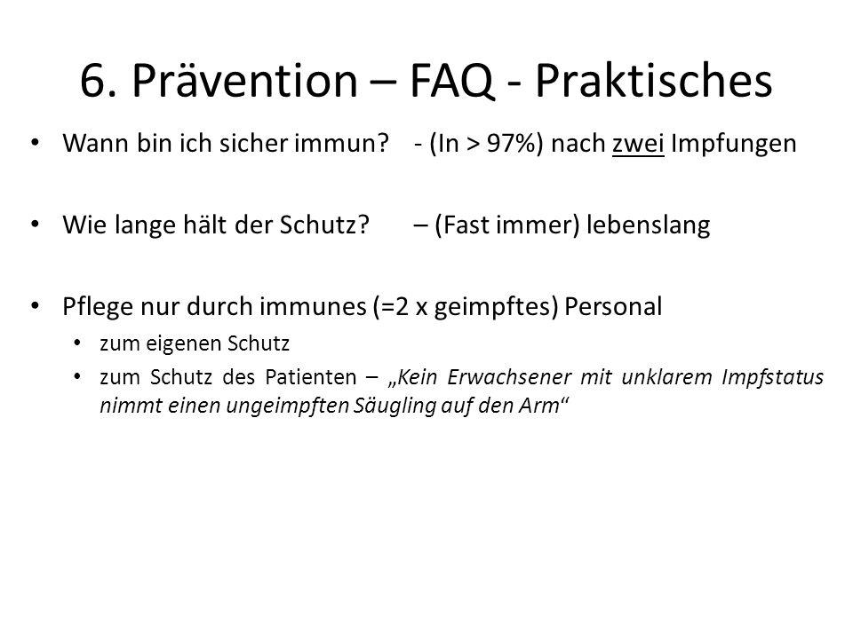 6. Prävention – FAQ - Praktisches Wann bin ich sicher immun? - (In > 97%) nach zwei Impfungen Wie lange hält der Schutz? – (Fast immer) lebenslang Pfl