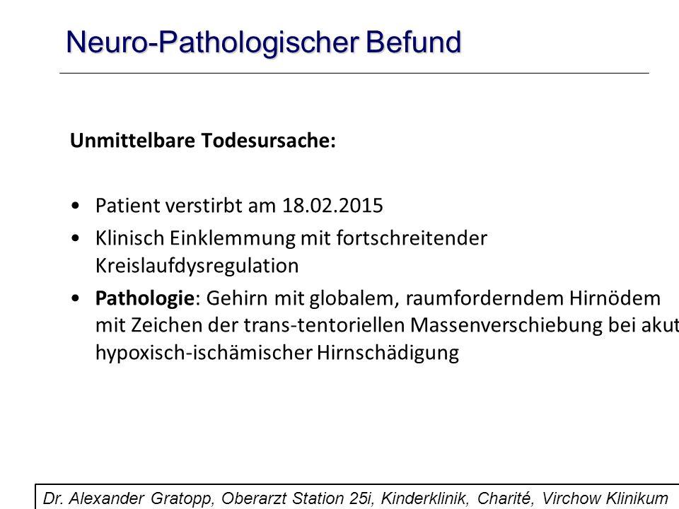 Neuro-Pathologischer Befund Unmittelbare Todesursache: Patient verstirbt am 18.02.2015 Klinisch Einklemmung mit fortschreitender Kreislaufdysregulatio