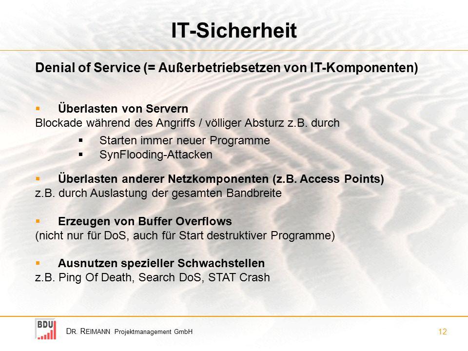 D R. R EIMANN Projektmanagement GmbH 12 IT-Sicherheit Denial of Service (= Außerbetriebsetzen von IT-Komponenten)  Überlasten von Servern Blockade wä