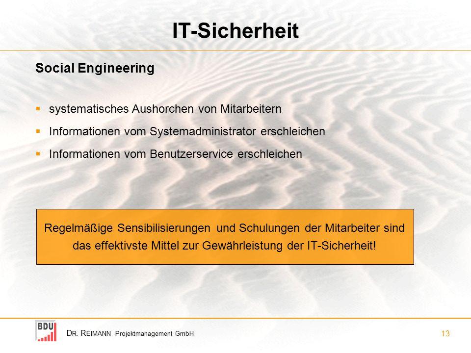 D R. R EIMANN Projektmanagement GmbH 13 IT-Sicherheit  systematisches Aushorchen von Mitarbeitern  Informationen vom Systemadministrator erschleiche