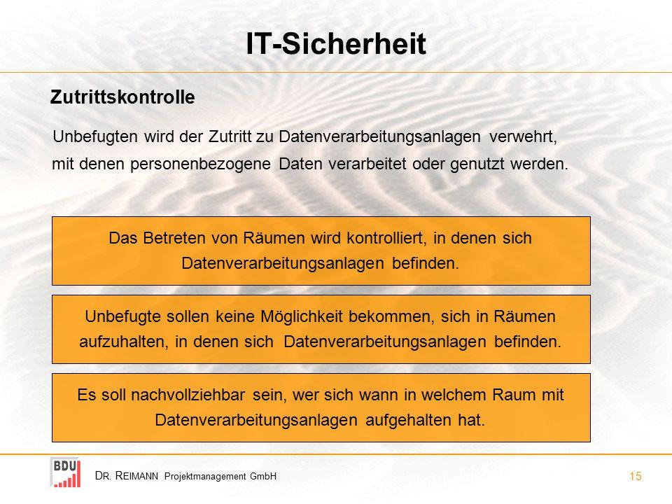 D R. R EIMANN Projektmanagement GmbH 15 IT-Sicherheit Unbefugten wird der Zutritt zu Datenverarbeitungsanlagen verwehrt, mit denen personenbezogene Da