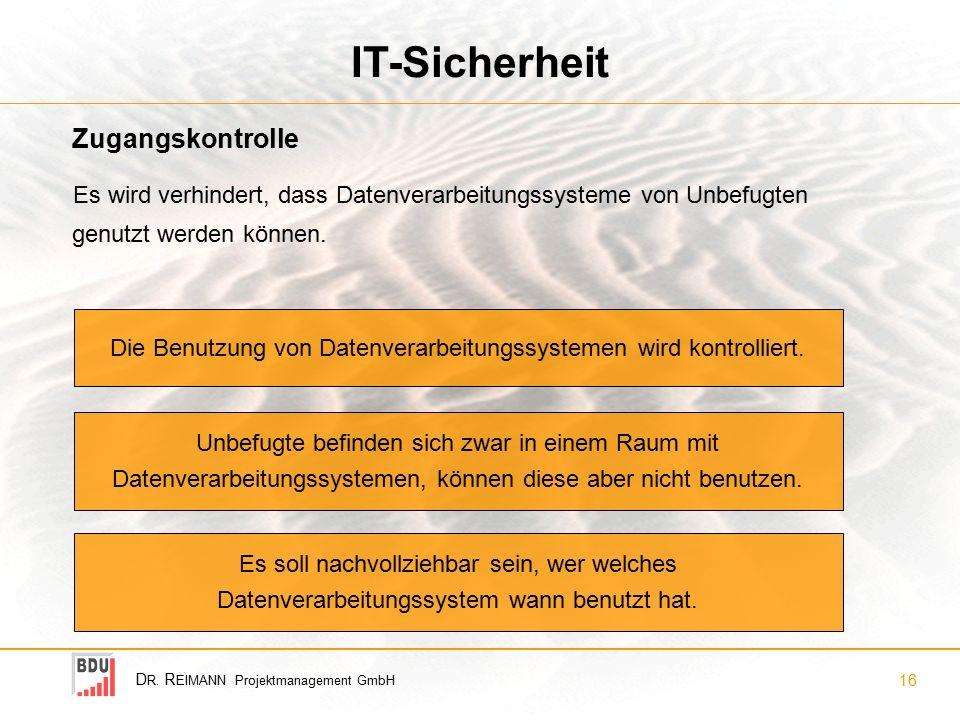 D R. R EIMANN Projektmanagement GmbH 16 IT-Sicherheit Es wird verhindert, dass Datenverarbeitungssysteme von Unbefugten genutzt werden können. Zugangs