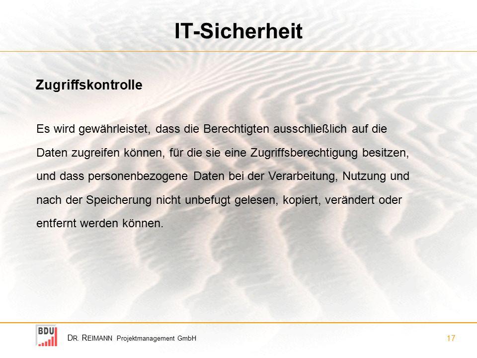 D R. R EIMANN Projektmanagement GmbH 17 IT-Sicherheit Zugriffskontrolle Es wird gewährleistet, dass die Berechtigten ausschließlich auf die Daten zugr