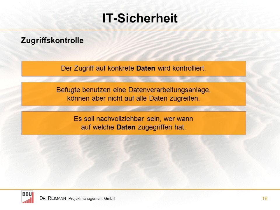 D R. R EIMANN Projektmanagement GmbH 18 IT-Sicherheit Zugriffskontrolle Der Zugriff auf konkrete Daten wird kontrolliert. Befugte benutzen eine Datenv