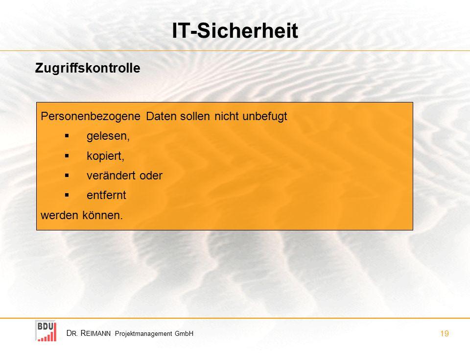 D R. R EIMANN Projektmanagement GmbH 19 IT-Sicherheit Zugriffskontrolle Personenbezogene Daten sollen nicht unbefugt  gelesen,  kopiert,  verändert