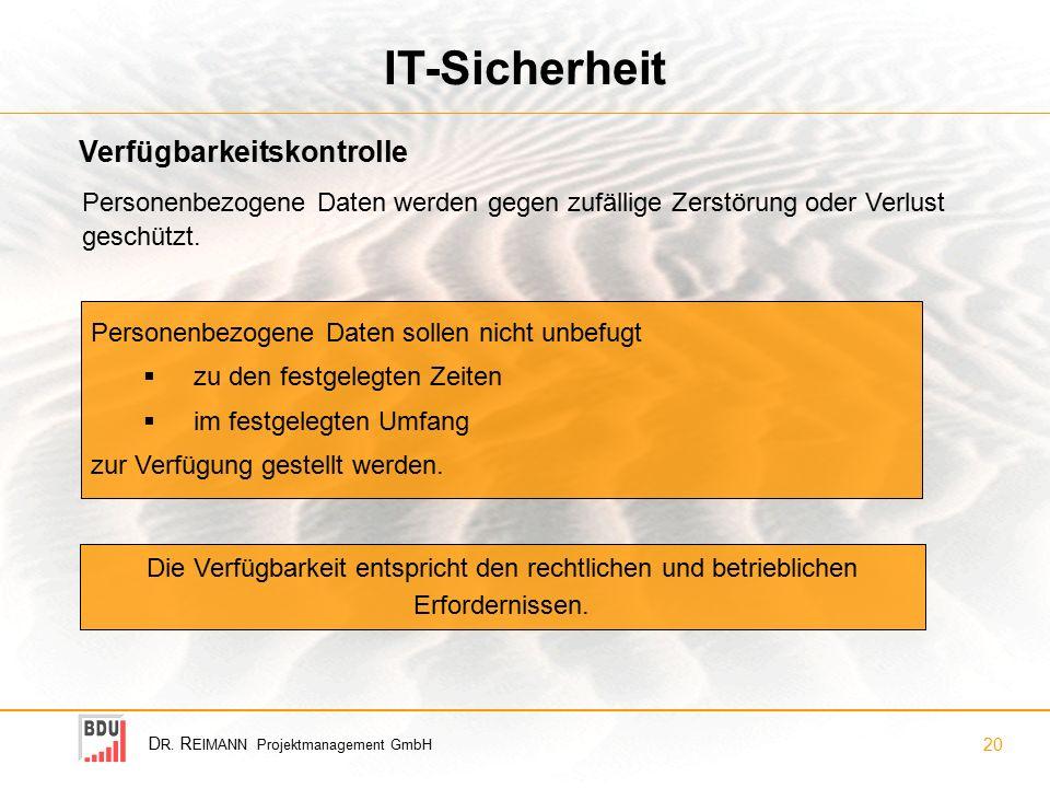 D R. R EIMANN Projektmanagement GmbH 20 IT-Sicherheit Verfügbarkeitskontrolle Personenbezogene Daten sollen nicht unbefugt  zu den festgelegten Zeite