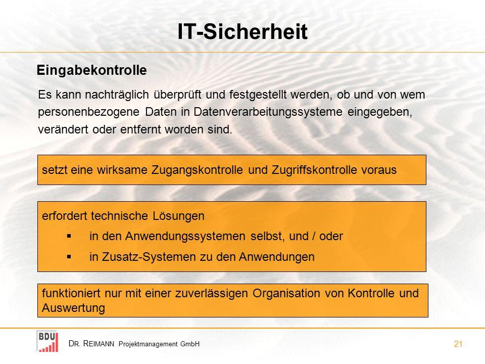D R. R EIMANN Projektmanagement GmbH 21 IT-Sicherheit Eingabekontrolle setzt eine wirksame Zugangskontrolle und Zugriffskontrolle voraus Es kann nacht