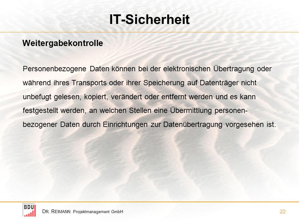 D R. R EIMANN Projektmanagement GmbH 22 IT-Sicherheit Personenbezogene Daten können bei der elektronischen Übertragung oder während ihres Transports o