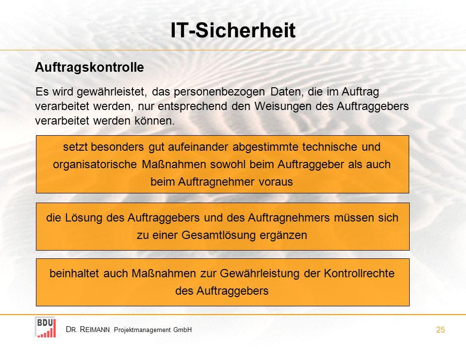 D R. R EIMANN Projektmanagement GmbH 25 IT-Sicherheit Es wird gewährleistet, das personenbezogen Daten, die im Auftrag verarbeitet werden, nur entspre