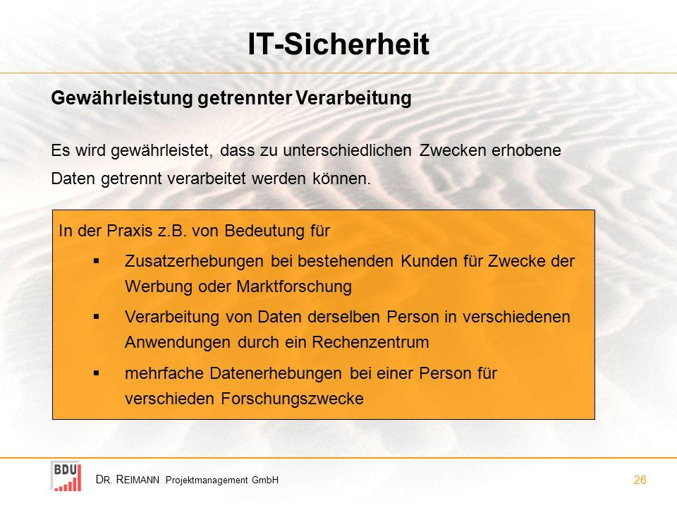 D R. R EIMANN Projektmanagement GmbH 26 IT-Sicherheit Gewährleistung getrennter Verarbeitung In der Praxis z.B. von Bedeutung für  Zusatzerhebungen b