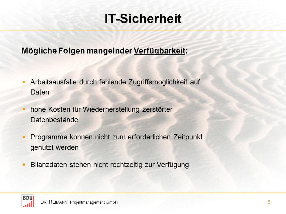 D R. R EIMANN Projektmanagement GmbH 5 IT-Sicherheit  Arbeitsausfälle durch fehlende Zugriffsmöglichkeit auf Daten  hohe Kosten für Wiederherstellun