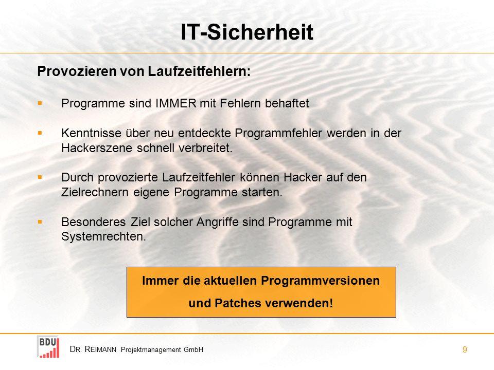 D R. R EIMANN Projektmanagement GmbH 9 IT-Sicherheit Provozieren von Laufzeitfehlern: Immer die aktuellen Programmversionen und Patches verwenden!  P