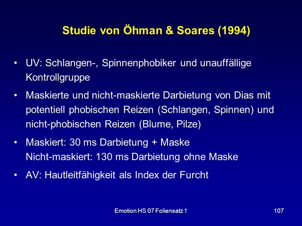 Emotion HS 07 Foliensatz 1107 Studie von Öhman & Soares (1994) UV: Schlangen-, Spinnenphobiker und unauffällige Kontrollgruppe Maskierte und nicht-mas