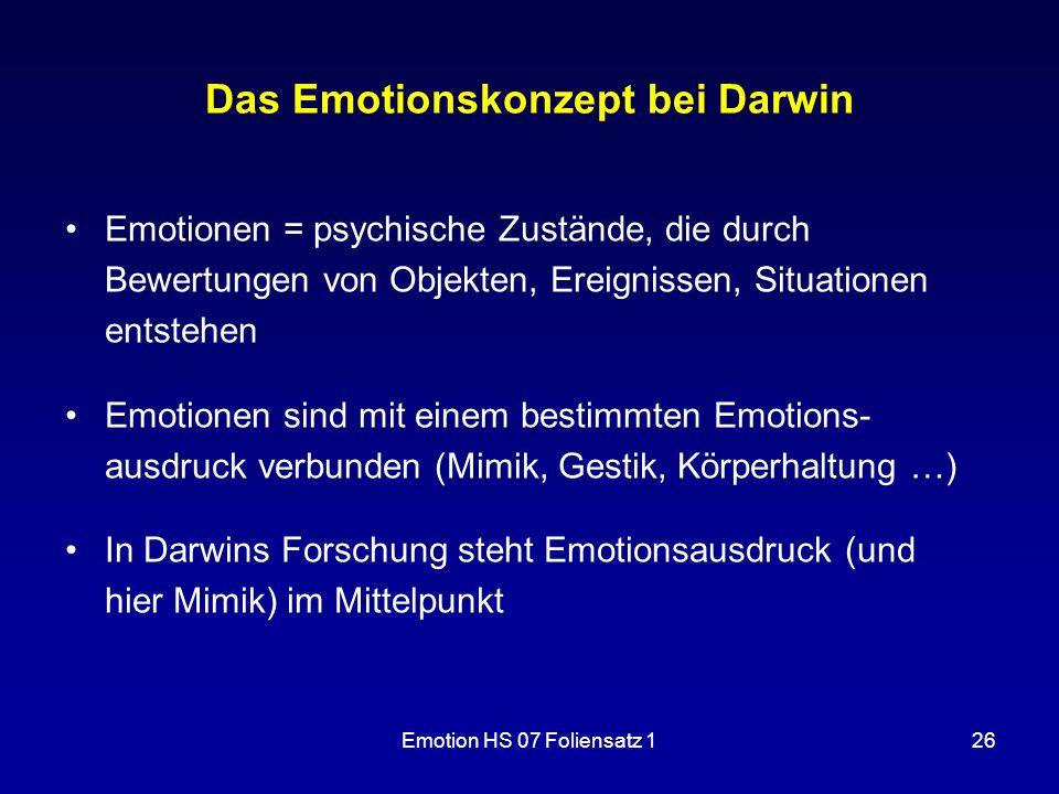 Emotion HS 07 Foliensatz 126 Das Emotionskonzept bei Darwin Emotionen = psychische Zustände, die durch Bewertungen von Objekten, Ereignissen, Situatio