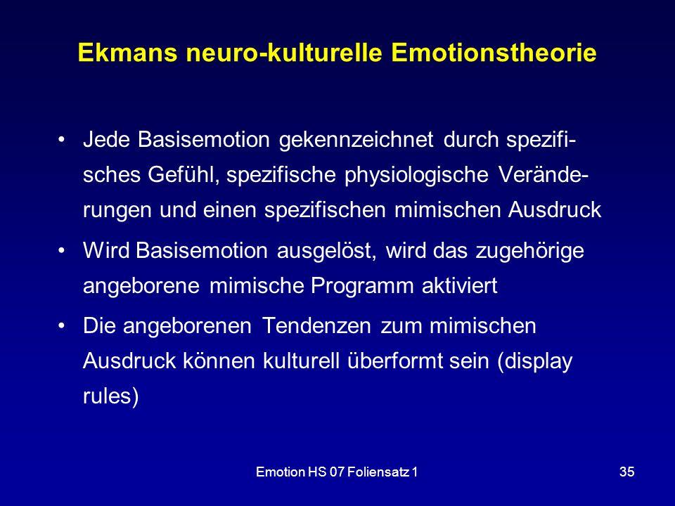 Emotion HS 07 Foliensatz 135 Ekmans neuro-kulturelle Emotionstheorie Jede Basisemotion gekennzeichnet durch spezifi- sches Gefühl, spezifische physiol