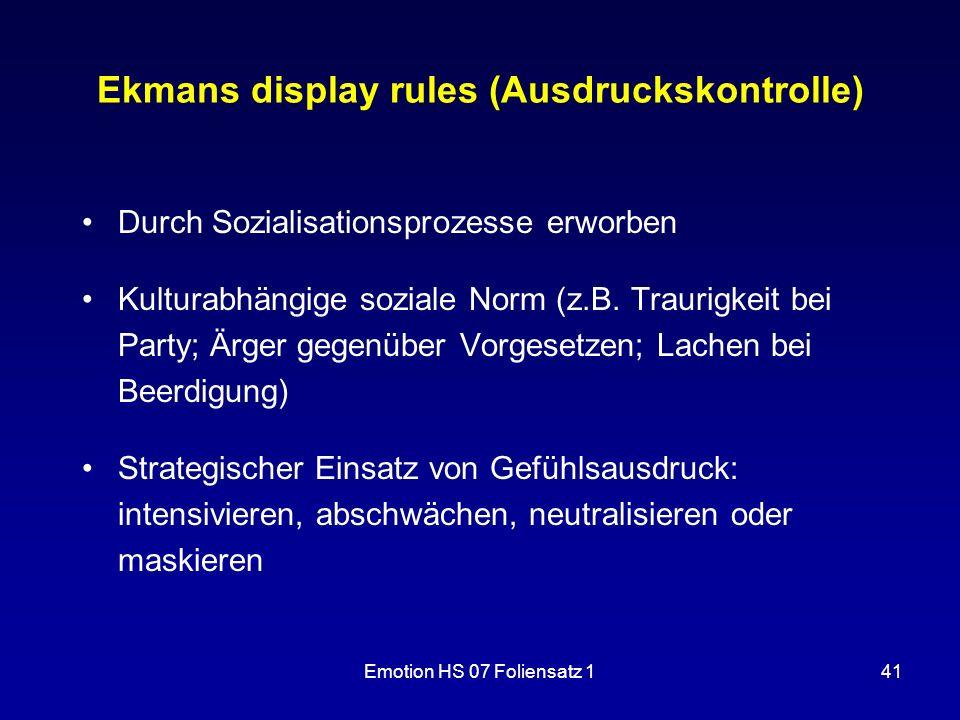 Emotion HS 07 Foliensatz 141 Ekmans display rules (Ausdruckskontrolle) Durch Sozialisationsprozesse erworben Kulturabhängige soziale Norm (z.B. Trauri