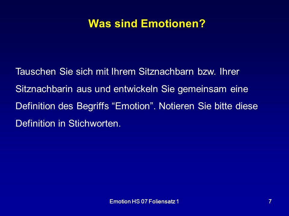 Emotion HS 07 Foliensatz 17 Was sind Emotionen? Tauschen Sie sich mit Ihrem Sitznachbarn bzw. Ihrer Sitznachbarin aus und entwickeln Sie gemeinsam ein