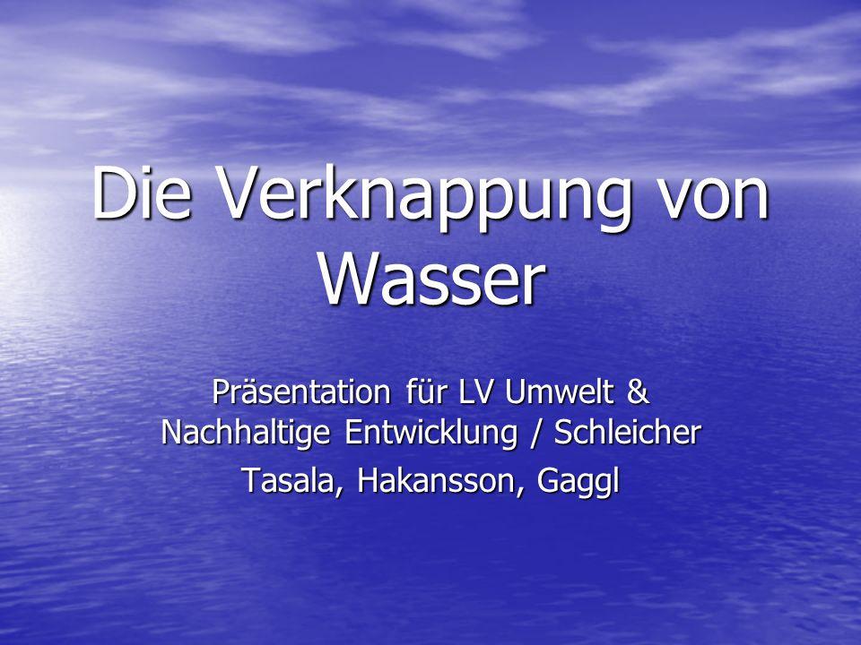 Die Verknappung von Wasser Präsentation für LV Umwelt & Nachhaltige Entwicklung / Schleicher Tasala, Hakansson, Gaggl