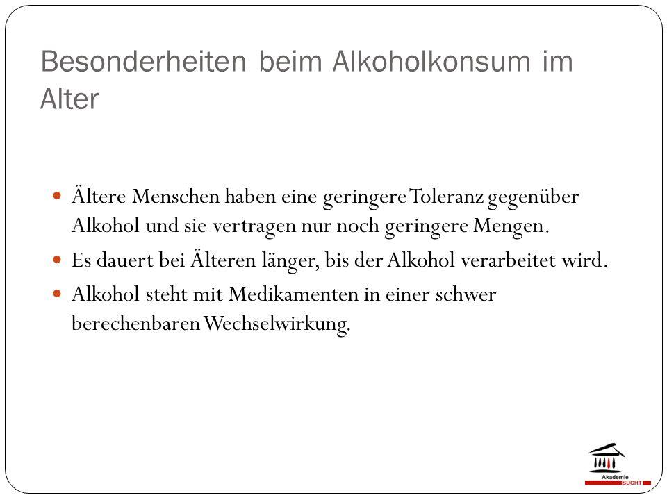 Besonderheiten beim Alkoholkonsum im Alter Ältere Menschen haben eine geringere Toleranz gegenüber Alkohol und sie vertragen nur noch geringere Mengen.