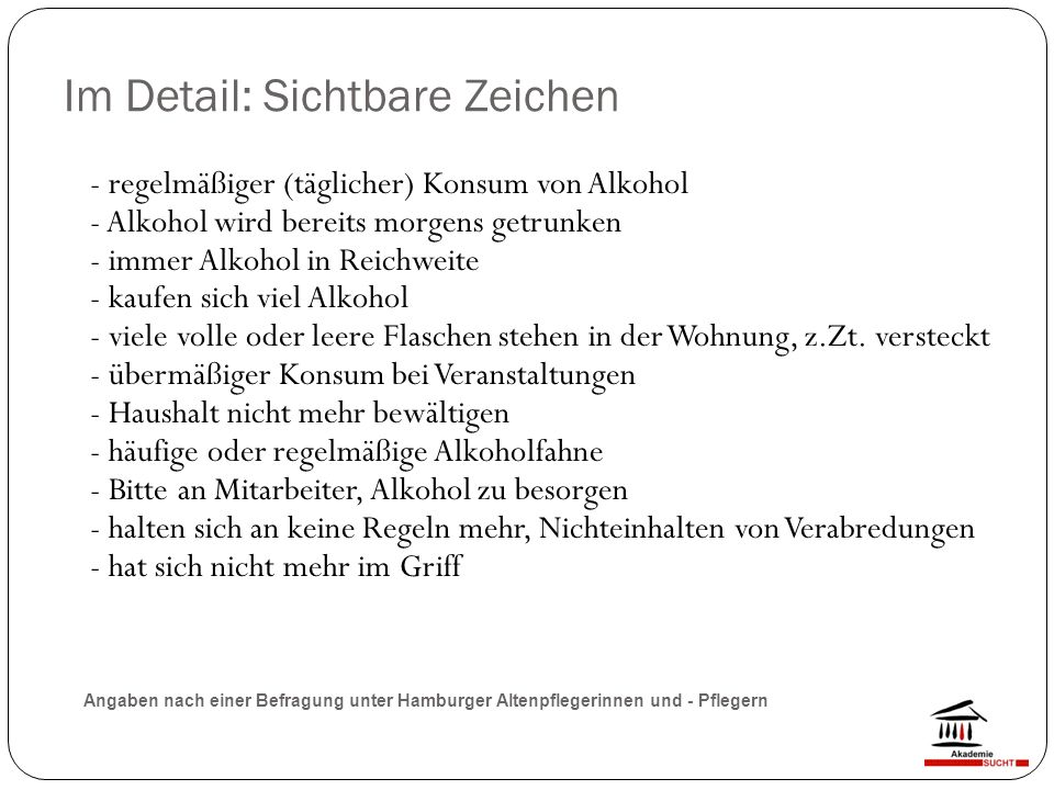 Im Detail: Sichtbare Zeichen - regelmäßiger (täglicher) Konsum von Alkohol - Alkohol wird bereits morgens getrunken - immer Alkohol in Reichweite - kaufen sich viel Alkohol - viele volle oder leere Flaschen stehen in der Wohnung, z.Zt.