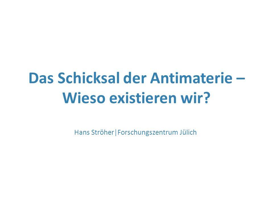 Das Schicksal der Antimaterie – Wieso existieren wir? Hans Ströher|Forschungszentrum Jülich