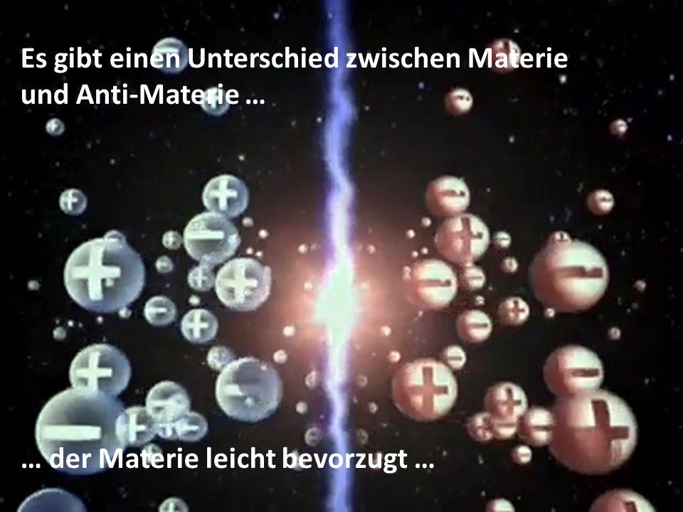 Es gibt einen Unterschied zwischen Materie und Anti-Materie … … der Materie leicht bevorzugt …