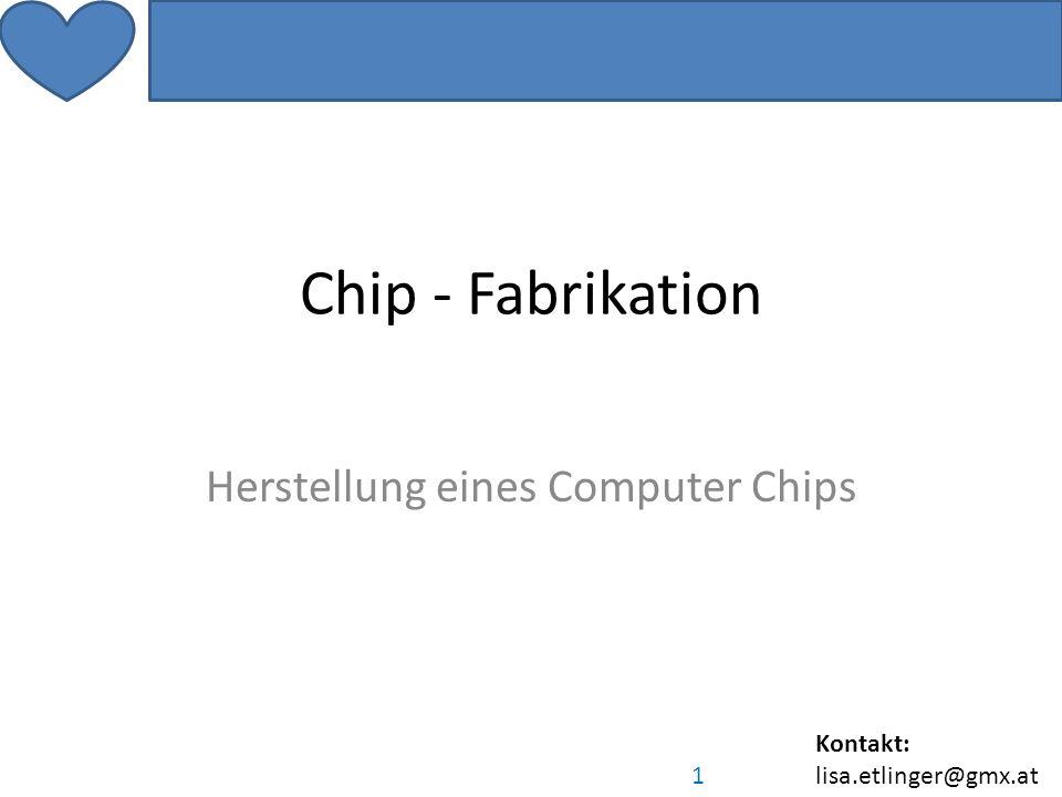 Kontakt: lisa.etlinger@gmx.at 1 Chip - Fabrikation Herstellung eines Computer Chips