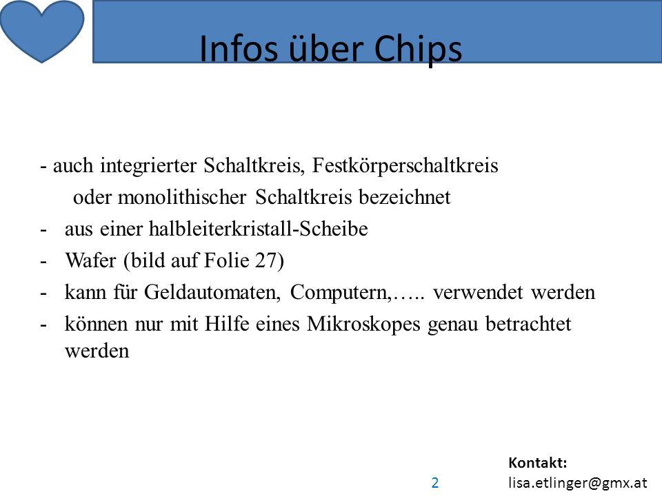 Kontakt: lisa.etlinger@gmx.at 2 Infos über Chips - auch integrierter Schaltkreis, Festkörperschaltkreis oder monolithischer Schaltkreis bezeichnet -aus einer halbleiterkristall-Scheibe -Wafer (bild auf Folie 27) -kann für Geldautomaten, Computern,…..