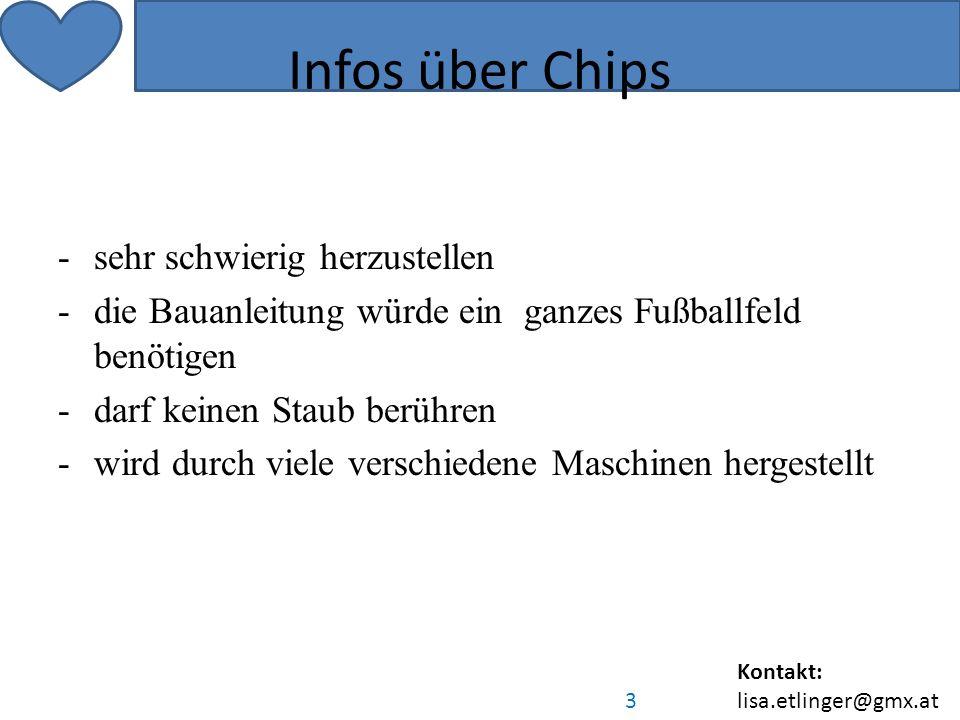 Kontakt: lisa.etlinger@gmx.at 3 Infos über Chips -sehr schwierig herzustellen -die Bauanleitung würde ein ganzes Fußballfeld benötigen -darf keinen Staub berühren -wird durch viele verschiedene Maschinen hergestellt